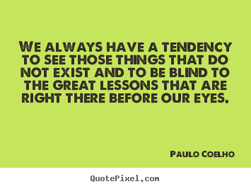We always have a tendency to see those things that.. Paulo Coelho popular life quotes