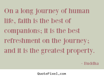 On a long journey of human life, faith is the best of.. Buddha great life quotes