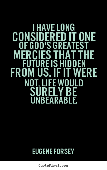 Life quotes - I have long considered it one of god's greatest mercies..