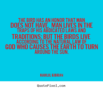The bird has an honor that man does not have. man lives.. Kahlil Gibran greatest life sayings