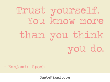 Benjamin Spock picture quotes - Trust yourself. you know more than you think you.. - Life sayings
