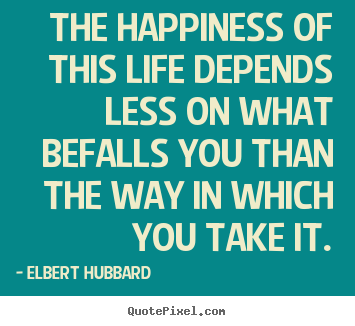 How to design photo sayings about life - The happiness of this life depends less on what befalls..