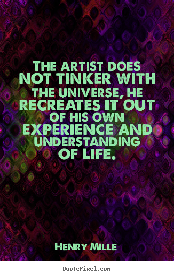 Design your own image quotes about life - The artist does not tinker with the universe,..