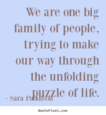 Create your own picture quotes about life - We are one big family of people, trying to make our way through..