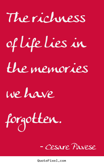 Life quotes - The richness of life lies in the memories we have..