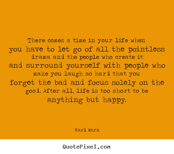 There comes a time in your life when you have to let go.. Karl Marx greatest life quotes