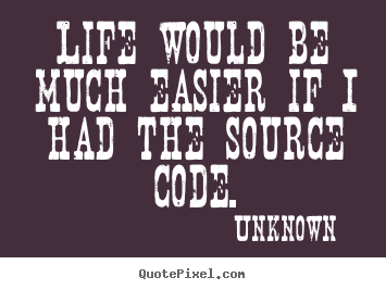 Quotes about life - Life would be much easier if i had the source code.