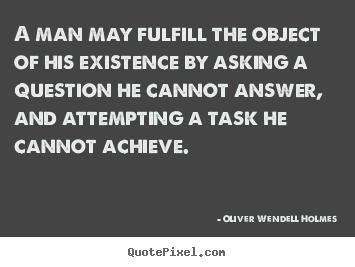 Life quote - A man may fulfill the object of his existence by asking a question..