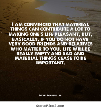 Quotes about life - I am convinced that material things can contribute a lot to making..