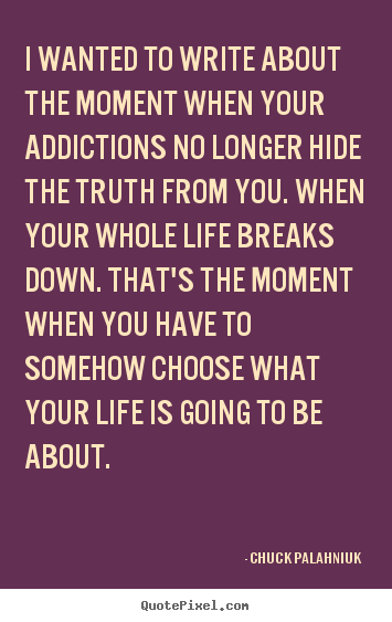 Sayings about life - I wanted to write about the moment when your addictions no..