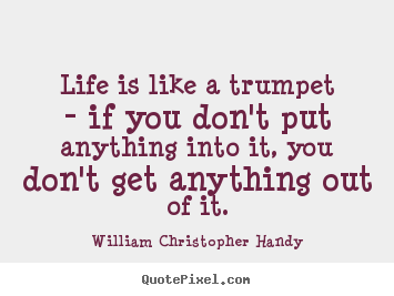 Great Quote On Life Amazing Life Is Like A Trumpet  If You Don't Put.william Christopher