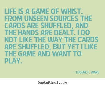 Life quote - Life is a game of whist. from unseen sources the cards are shuffled,..