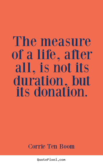 Design picture quotes about life - The measure of a life, after all, is not its duration, but its donation.