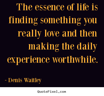Life quotes - The essence of life is finding something you really..