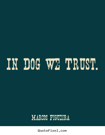In dog we trust. Marcos Figueira good life sayings