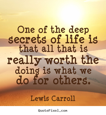 Quotes about life - One of the deep secrets of life is that all that is really worth..