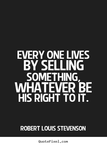 Quote about life - Every one lives by selling something, whatever be his right to it.