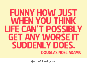 Funny how just when you think life can't.. Douglas Noel Adams