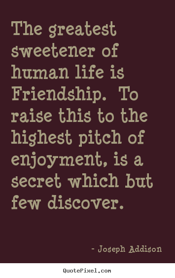 Customize picture quotes about life - The greatest sweetener of human life is friendship. to raise..
