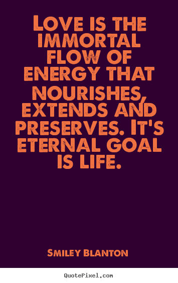 Life quotes - Love is the immortal flow of energy that nourishes,..