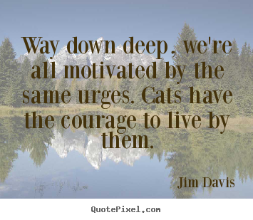 Life quotes - Way down deep, we're all motivated by the same urges. cats have the..
