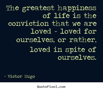 Quotes About Life   The Greatest Happiness Of Life Is The Conviction That.