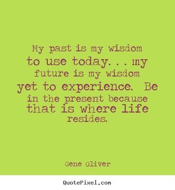 Gene Oliver picture quotes - My past is my wisdom to use today. . . my future is my wisdom yet.. - Life quotes