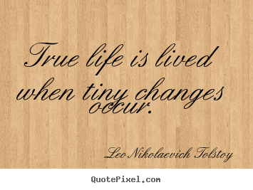 Make picture quotes about life - True life is lived when tiny changes occur.
