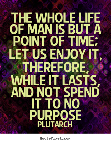 Life quotes - The whole life of man is but a point of time; let us..