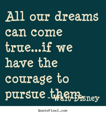 Walt Disney image quotes - All our dreams can come true...if we have the courage to pursue.. - Life quotes