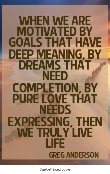Life quotes - When we are motivated by goals that have deep meaning,..