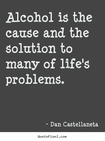 Quotes about life - Alcohol is the cause and the solution to ...