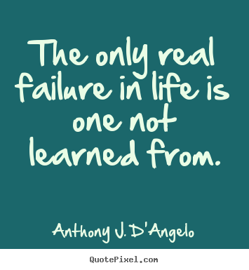 Customize picture quote about life - The only real failure in life is one not learned..