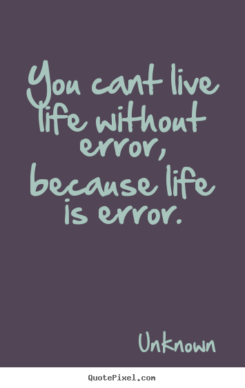 Great Quote On Life Fair You Cant Live Life Without Error Because Life Is Errorunknown