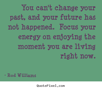Create your own picture quote about life - You can't change your past, and your future has not happened...