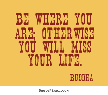 Life quote - Be where you are; otherwise you will miss your life.