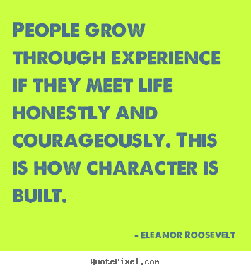 Eleanor Roosevelt picture quotes - People grow through experience if they meet life honestly.. - Life quotes