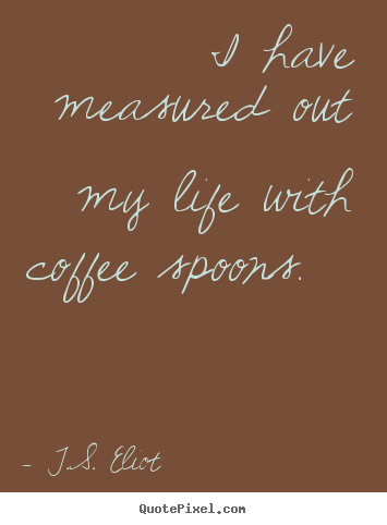 Diy picture quotes about life - I have measured out my life with coffee spoons.