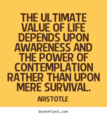 Quotes about life - The ultimate value of life depends upon awareness and..