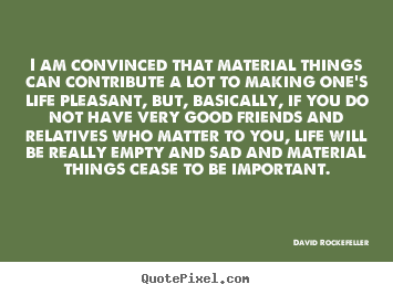 Create your own picture sayings about life - I am convinced that material things can contribute a lot to making one's..