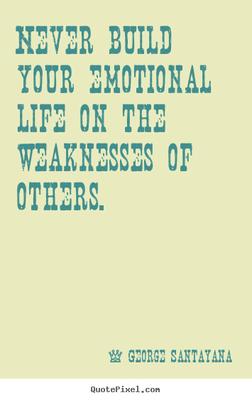Life quote - Never build your emotional life on the weaknesses of others.