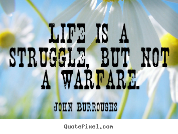 Life is a struggle, but not a warfare. John Burroughs popular life quotes