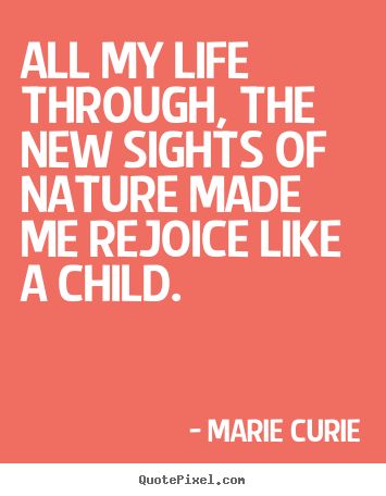 Marie Curie picture quotes - All my life through, the new sights of nature made me.. - Life quotes