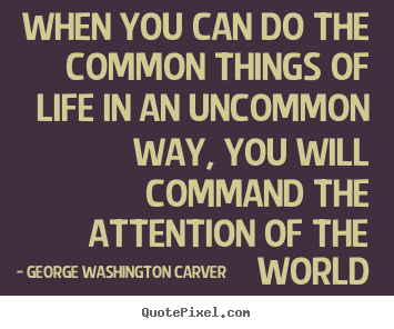 Quote about life - When you can do the common things of life in an uncommon..