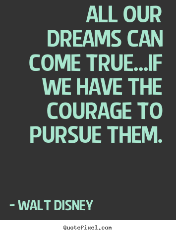 Life quotes - All our dreams can come true...if we have the courage..