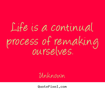 How to make poster quotes about life - Life is a continual process of remaking ourselves.