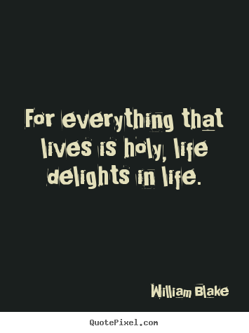 Create your own picture quote about life - For everything that lives is holy, life delights in life.