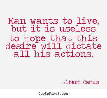 Albert Camus poster quotes - Man wants to live, but it is useless to hope.. - Life quotes