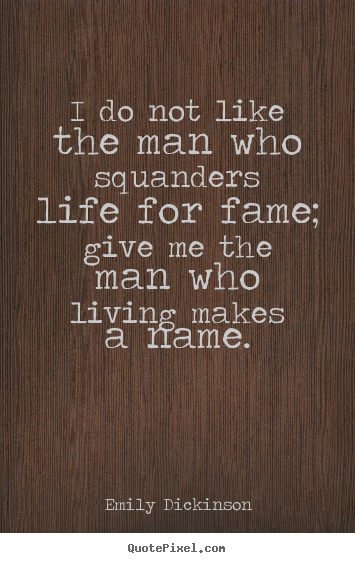 I do not like the man who squanders life for.. Emily Dickinson popular life quotes