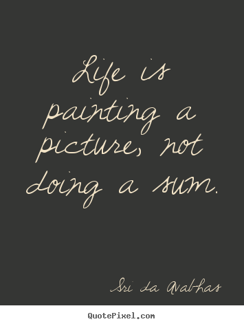 Sri Da Avabhas picture quotes - Life is painting a picture, not doing a sum. - Life quote